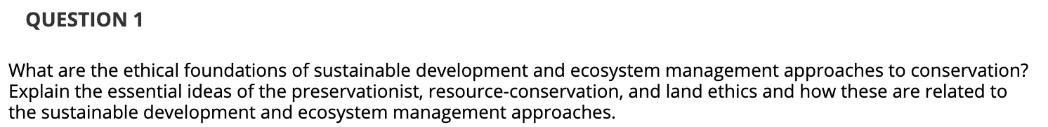 QUESTION 1 What are the ethical foundations of sustainable development and ecosystem management approaches to conservation? E
