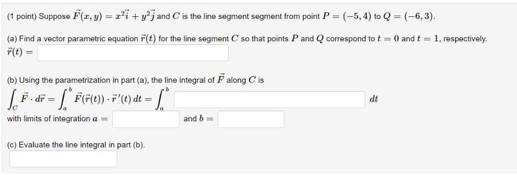 (1 point) Suppose F(x, y) = r?ī + y²j and C is the line segment segment from point P=(-5, 4) to Q = (-6,3). (a) Find a vector