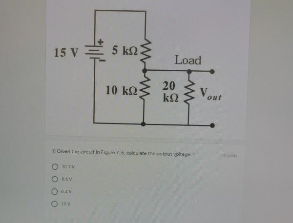 15 V = 5 ΕΩξ. Load 10 ΚΩ 20 ν. ΚΩsV. 1) Given the circuit in Figure 7-6, calculate the output voltage. Ο 10ην Ο Β. Ο 64v Ο 1ο