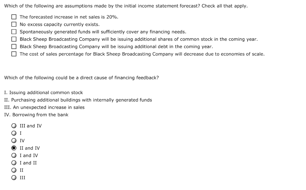Which of the following are assumptions made by the initial income statement forecast? Check all that apply. D The forecasted