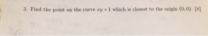 3. Find the point on the curve ry 1 which is closest to the origin (0,0). [8]