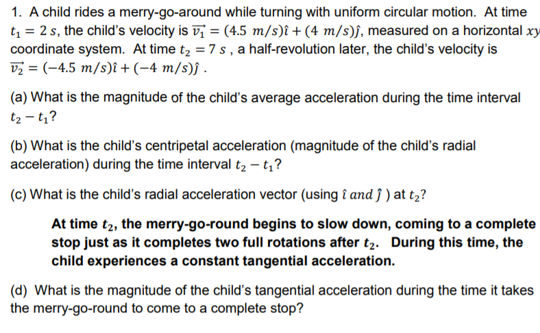 1. A child rides a merry-go-around while turning with uniform circular motion. At time t 2 s, the childs velocity is vi = (4
