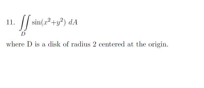 11. Sf sin(a+y?) dA D where D is a disk of radius 2 centered at the origin.