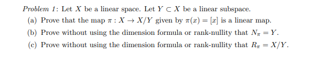 Problem 1: Let X be a linear space. Let Y CX be a linear subspace. (a) Prove that the map : X+X/Y given by 7(x) = (2) is a li