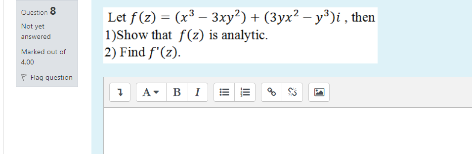 Question 8 Not yet answered Let f(z) = (x3 – 3xy2) + (3yx2 - y3)i , then 1)Show that f(z) is analytic. 2) Find f(z). Marked