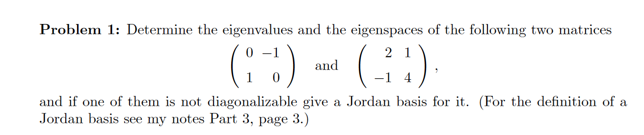 Problem 1: Determine the eigenvalues and the eigenspaces of the following two matrices ( -;) and (-) and if one of them is no