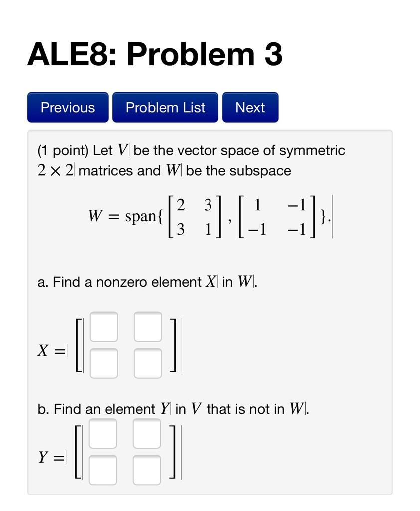 ALES: Problem 3 Previous Problem List Next (1 point) Let Vl be the vector space of symmetric 2 x 2 matrices and W be the subs