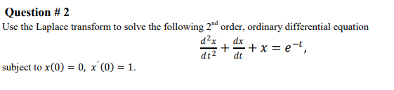 Question # 2 Use the Laplace transform to solve the following 2nd order, ordinary differential equation d2x dx + + x = et, dt