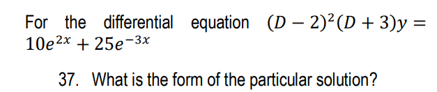 For the differential equation (D – 2)2(D + 3)y = 10e2x + 25e-3x 37. What is the form of the particular solution?