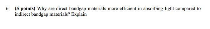 6. (5 points) Why are direct bandgap materials more efficient in absorbing light compared to indirect bandgap materials? Expl