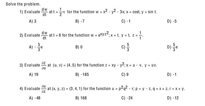 Solve the problem dw at t= dt for the function w = x2 - y2- 3x; x cost, y sin t 1) Evaluate C) -1 A) 3 B) -7 D) -5 2) Evaluat