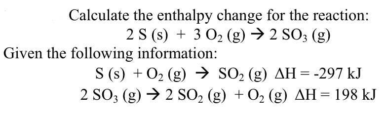 Calculate the enthalpy change for the reaction: 2 S (s) + 3 O2 (g) → 2 SO3 (g) Given the following information: S (s) + O2 (g