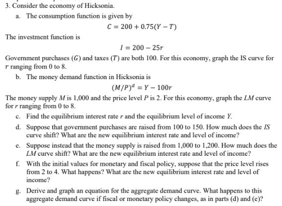 3. Consider the economy of Hicksonia. a. The consumption function is given by C = 200 +0.75(Y-T) The investment function is 1