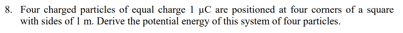 8. Four charged particles of equal charge 1 uC are positioned at four corners of a square with sides of 1 m. Derive the poten