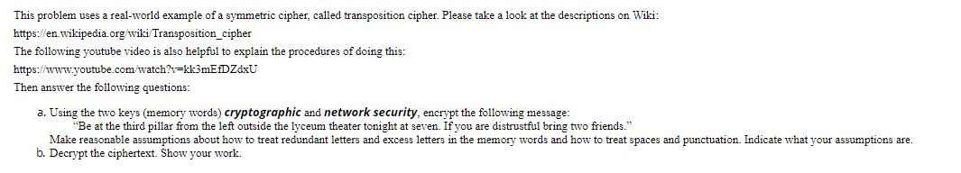 This problem uses a real-world example of a symmetric cipher, called transposition cipher. Please take a look at the descript
