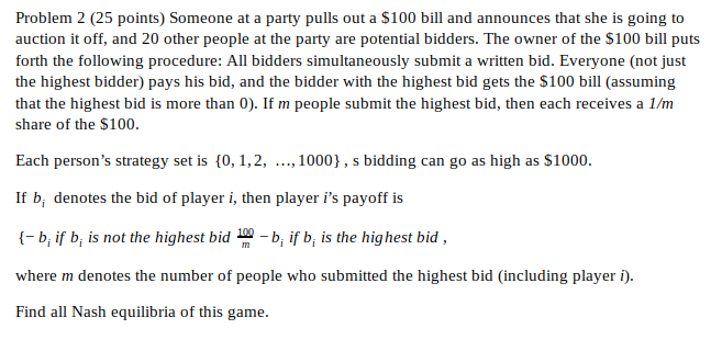 Problem 2 (25 points) Someone at a party pulls out a $100 bill and announces that she is going to auction it off, and 20 othe