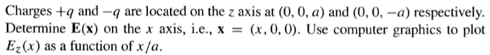 Charges +q and -9 are located on the z axis at (0, 0, a) and (0, 0, -a) respectively. Determine E(x) on the x axis, i.e., X =