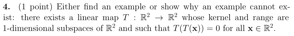 4. (1 point) Either find an example or show why an example cannot ex- ist: there exists a linear map T : R2 + R2 whose kernel