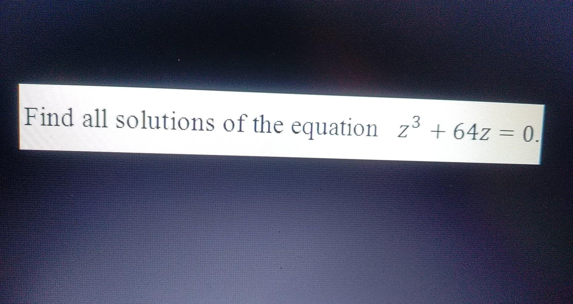 Find all solutions of the equation zº + 64z = 0.