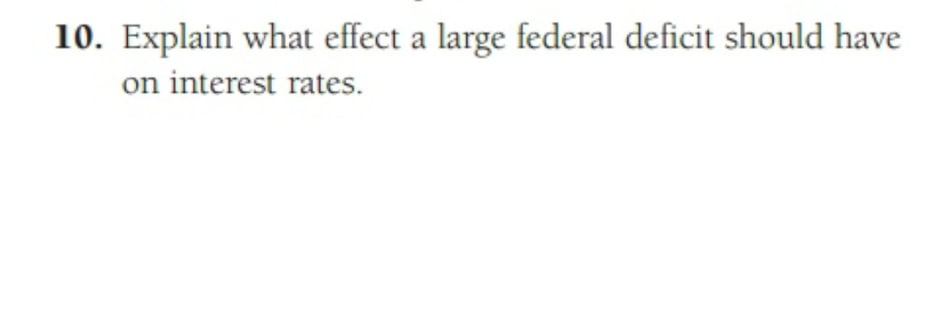 10. Explain what effect a large federal deficit should have on interest rates.