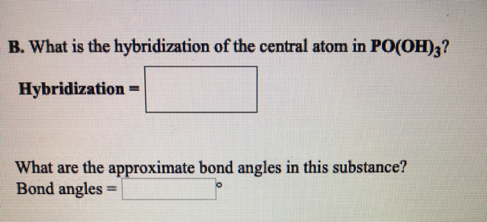 B. What is the hybridization of the central atom in PO(OH)3? Hybridization What are the approximate bond angles in this subst