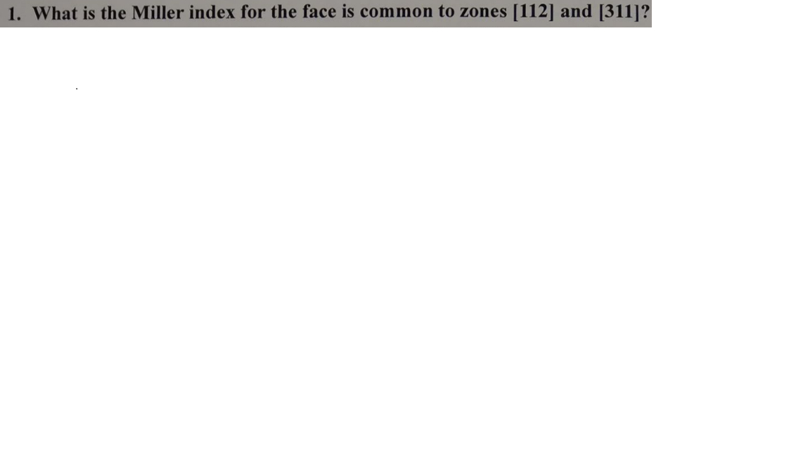 1. What is the Miller index for the face is common to zones [112] and [311]?