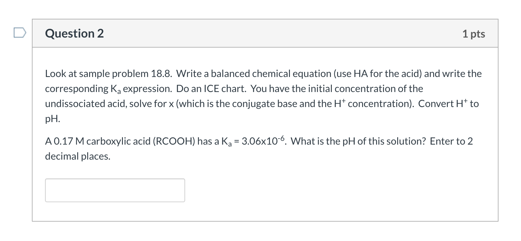 Question 2 1 pts Look at sample problem 18.8. Write a balanced chemical equation (use HA for the acid) and write the correspo