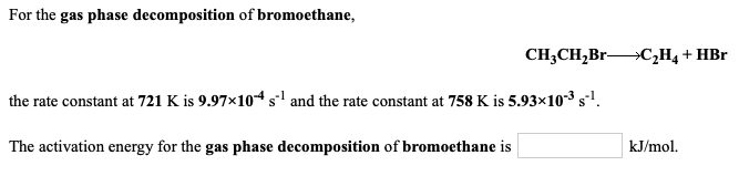 For the gas phase decomposition of bromoethane, CH3CH,Br—+C2H4 + HBr the rate constant at 721 Kis 9.97*10*s and the rate cons