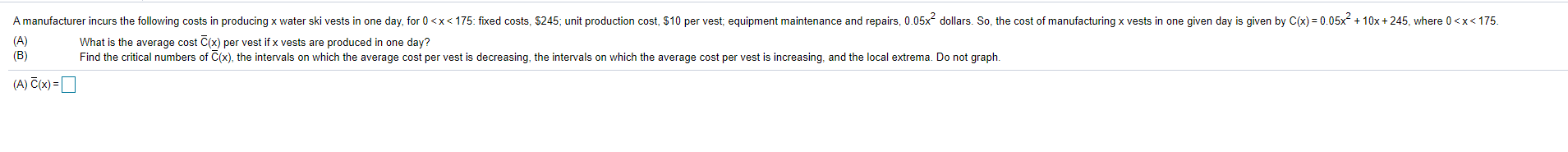 A manufacturer incurs the following costs in producing x water ski vests in one day, for 0<x< 175: fixed costs, 5245; unit pr