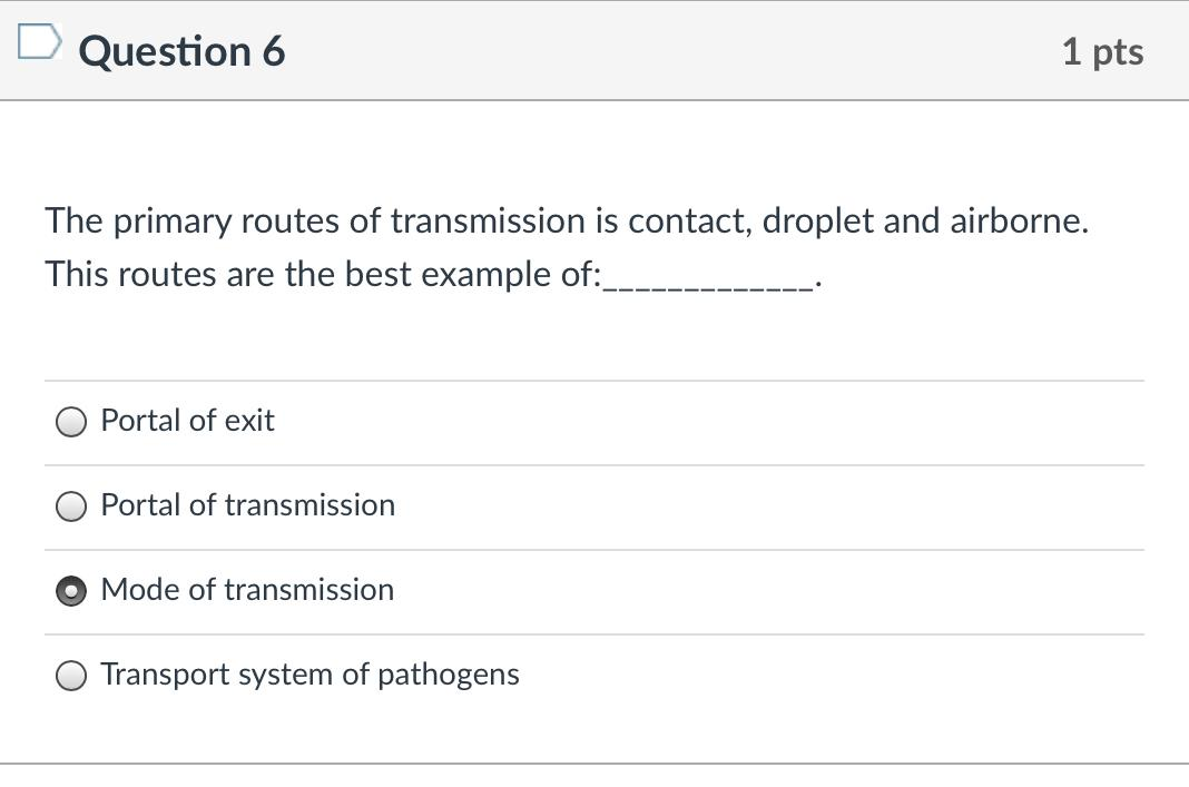 D Question 6 1 pts The primary routes of transmission is contact, droplet and airborne. This routes are the best example of: