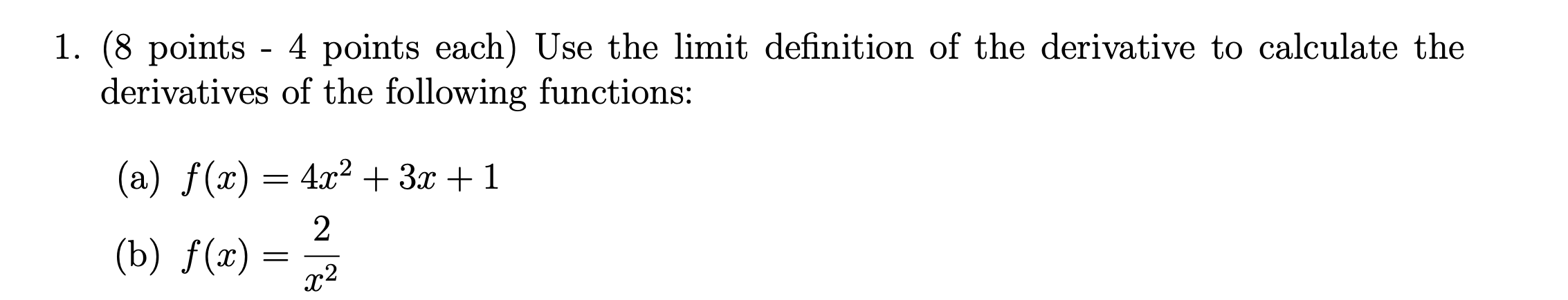 1. (8 points - 4 points each) Use the limit definition of the derivative to calculate the derivatives of the following functi