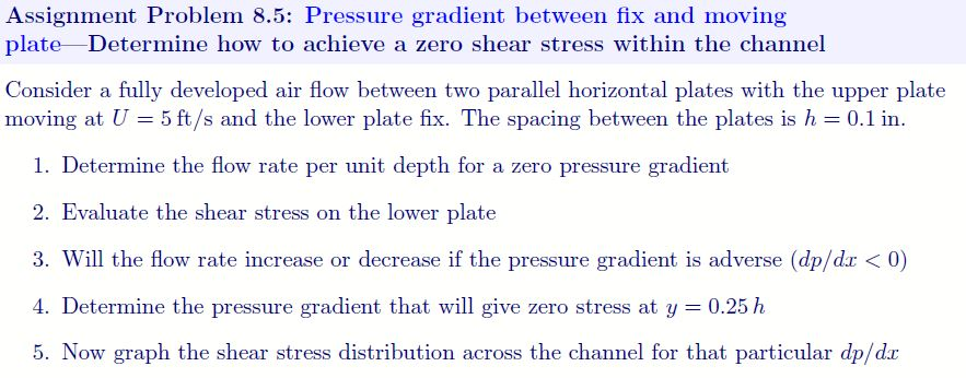 Assignment Problem 8.5: Pressure gradient between fix and moving plate Determine how to achieve a zero shear stress within th