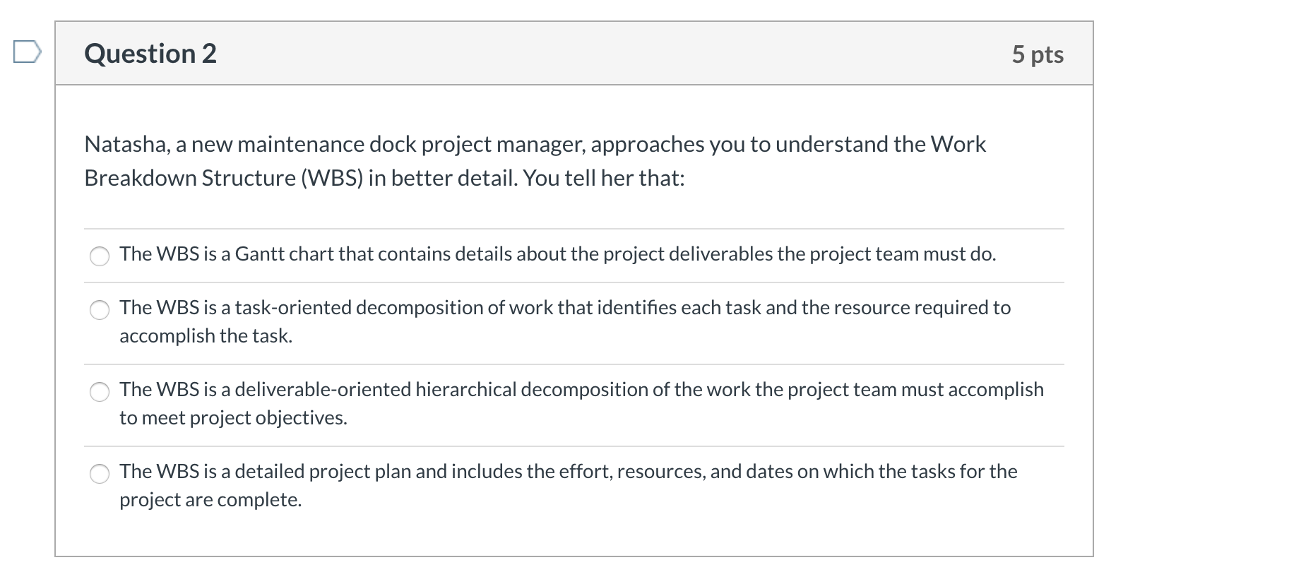 Question 2 5 pts Natasha, a new maintenance dock project manager, approaches you to understand the Work Breakdown Structure (