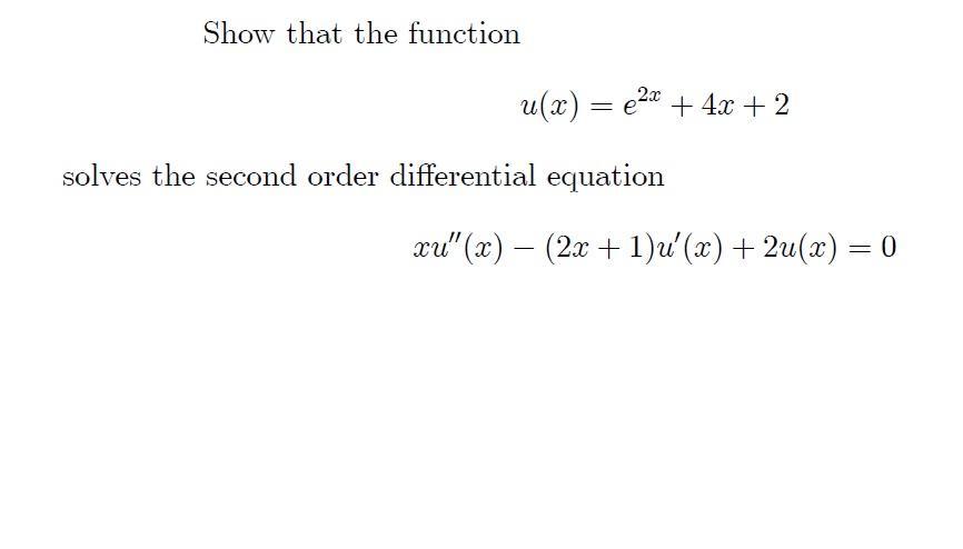 Show that the function u(x) = €2x + 4x + 2 solves the second order differential equation xu (x) – (2x + 1)u(x) + 2u(x) = 0