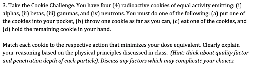 3. Take the Cookie Challenge. You have four (4) radioactive cookies of equal activity emitting: (i) alphas, (ii) betas, (iii)