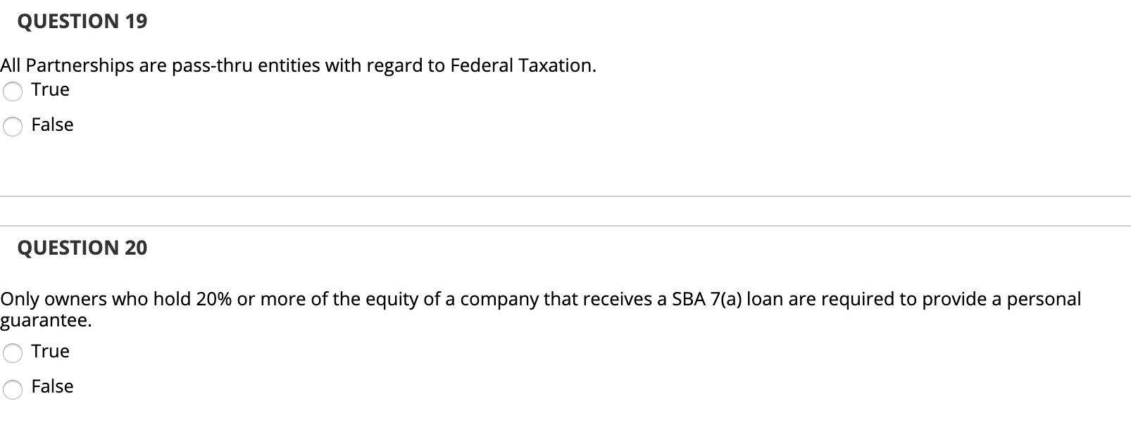 QUESTION 19 All Partnerships are pass-thru entities with regard to Federal Taxation. O True O False QUESTION 20 Only owners w
