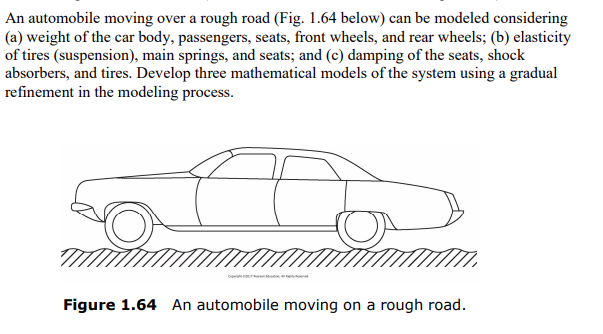 An automobile moving over a rough road (Fig. 1.64 below) can be modeled considering (a) weight of the car body, passengers, s