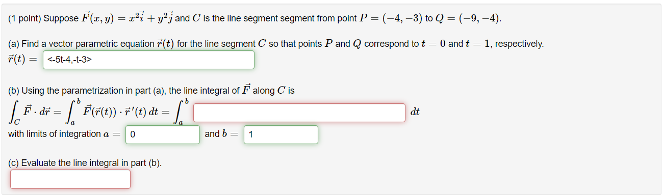 (1 point) Suppose F(x, y) = x27 + y2j and C is the line segment segment from point P=(-4, -3) to Q = (–9,-4). (a) Find a vect