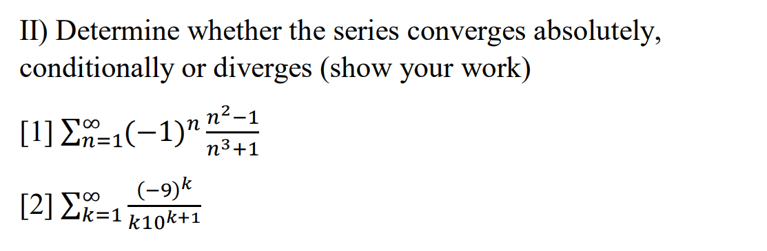 II) Determine whether the series converges absolutely, conditionally or diverges (show your work) [1] {n=1(-1)n n2-1 n3+1 [2]