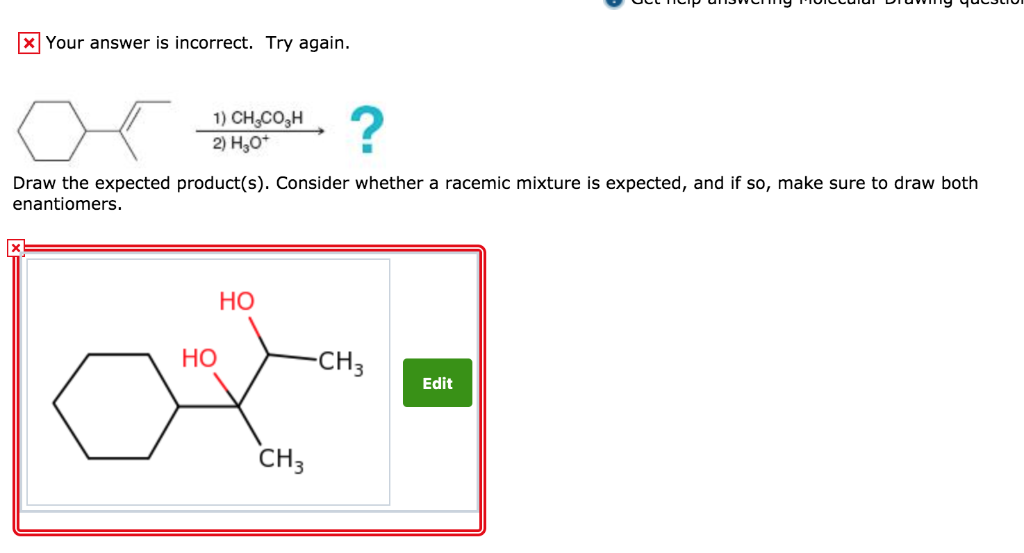 xYour answer is incorrect. Try again. ? 1)CH&COSH 2) Н,о* Draw the expected product(s). Consider whether a racemic mixture is