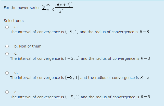 For the power series Σ 2 no n(x + 2) 3n+1 n = 0 Select one: a. The interval of convergence is (-5, 1) and the radius of conve