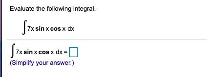 Evaluate the following integral. 7x sinx cos x dx 7x sin x cos x dx = (Simplify your answer.)