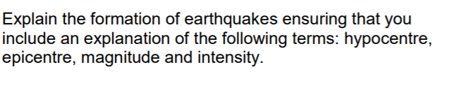 Explain the formation of earthquakes ensuring that you include an explanation of the following terms: hypocentre, epicentre,