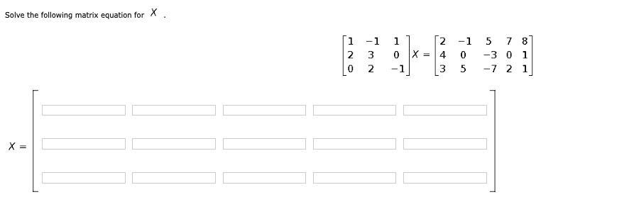 Solve the following matrix equation for X. Å¿i -1 11 2 3 0 X = 0 2 -1 2 4 3 -1 0 5 5 7 87 -3 0 1 -7 2 1