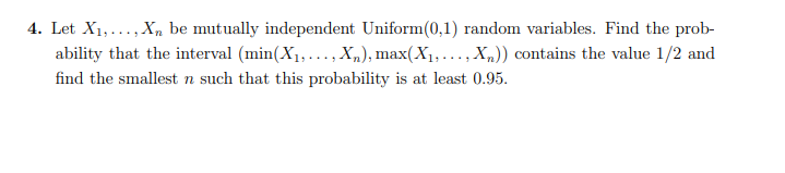 4. Let X...... X be mutually independent Uniform(0.1) random variables. Find the prob- ability that the interval (min(X1,...,