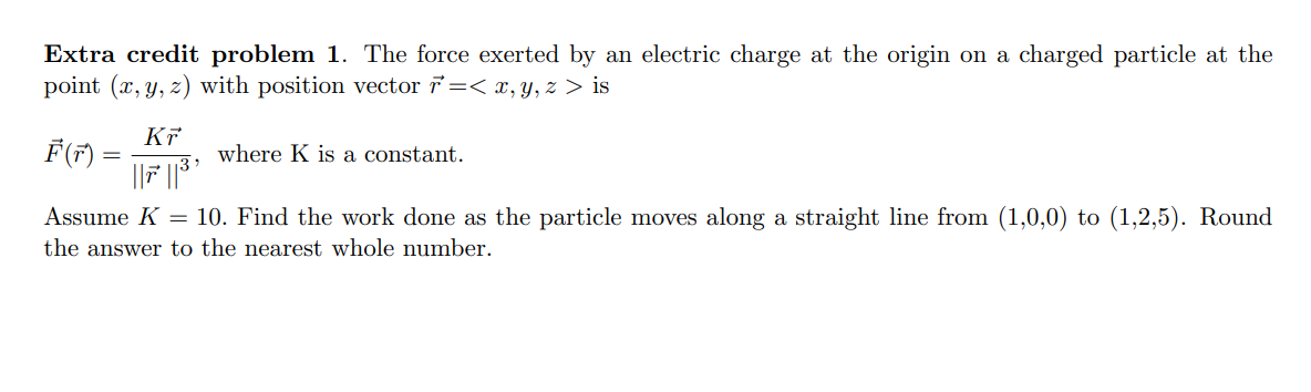 Extra credit problem 1. The force exerted by an electric charge at the origin on a charged particle at the point (x, y, z) wi