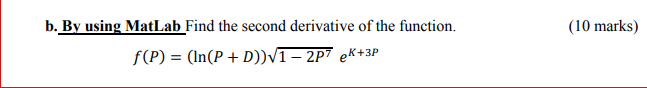 (10 marks) b. By using MatLab Find the second derivative of the function. f(P) = (In(P + D))1 - 2P7 eR+3P