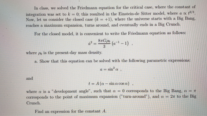 In class, we solved the Friedmann equation for the critical case, where the constant of integration was set to k 0; this resu