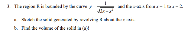 1 3. The region R is bounded by the curve y=- and the x-axis from x= 1 tox=2. 13x-r? a. Sketch the solid generated by revolvi