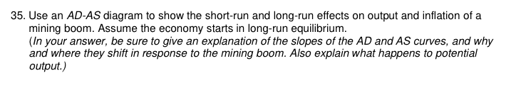 35. Use an AD-AS diagram to show the short-run and long-run effects on output and inflation of a mining boom. Assume the econ